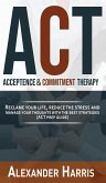 Acceptance and Commitment Therapy: Reclaim your Life, Reduce the Stress and Manage Your Thoughts with the Best Strategies (ACT Prep Guide)