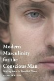 Modern Masculinity for the Conscious Man: Making Sense in Troubled Times