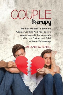 Couple Therapy: The Best Manual To Eliminate Couple Conflicts And Feel Secure Again. Learn to Communicate With Your Partner and Build - Mitchell, Melanie