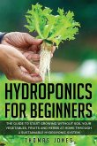 Hydroponics for Beginners: The Guide to Start Growing Without Soil Your Vegetables, Fruits and Herbs at Home through a Sustainable Hydroponic Sys