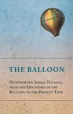 The Balloon - Noteworthy Aerial Voyages, from the Discovery of the Balloon to the Present Time - With a Narrative of the Aeronautic Experiences of Mr. Samuel A. King, and a Full Description of His Great Captive Balloons and Their Apparatus (eBook, ePUB)
