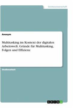 Multitasking im Kontext der digitalen Arbeitswelt. Gründe für Multitasking, Folgen und Effizienz