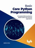 Basic Core Python Programming: A Complete Reference Book to Master Python with Practical Applications (English Edition) (eBook, ePUB)