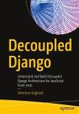 Decoupled Django: Understand and Build Decoupled Django Architectures for JavaScript Front-Ends