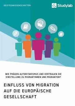 Einfluss von Migration auf die europäische Gesellschaft. Wie prägen Autoritarismus und Vertrauen die Einstellung zu Migrantinnen und Migranten? (eBook, PDF)