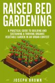 Raised Bed Gardening a Pratical Guide to Building and Sustaining a Thriving Organic Vegetable Garden in an Urban Contest (eBook, ePUB)