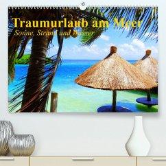 Traumurlaub am Meer. Sonne, Sand und Wasser (Premium, hochwertiger DIN A2 Wandkalender 2022, Kunstdruck in Hochglanz)