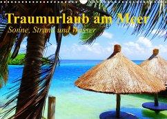Traumurlaub am Meer. Sonne, Sand und Wasser (Wandkalender 2022 DIN A3 quer)