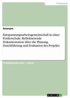 Entspannungsarbeitsgemeinschaft in einer Förderschule. Reflektierende Dokumentation über die Planung, Durchführung und Evaluation des Projekts (eBook, PDF)