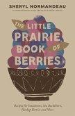 The Little Prairie Book of Berries: Recipes for Saskatoons, Sea Buckthorn, Haskap Berries and More
