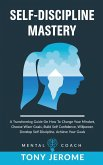 Self-Discipline Mastery: A Transforming Guide On How To Change Your Mindset, Choose Wiser Goals, Build Self Confidence, Willpower, Develop Self
