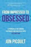From Impressed to Obsessed: 12 Principles for Turning Customers and Employees Into Life-Long Fans
