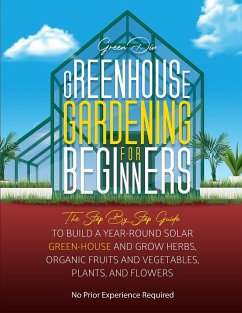 Greenhouse Gardening: The Step By Step Guide To Build A Year-Round Solar Greenhouse And Grow Herbs, Organic Fruits And Vegetables, Plants, A - Green Division Group