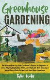 Greenhouse Gardening - The Ultimate Step-by-Step Gardener's Manual for Beginners: Grow Healthy Vegetables, Herbs, and Fruits All-Year-Round and Learn