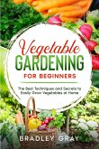 Vegetable Gardening for Beginners: The Best Techniques and Secrets to Easily Grow Vegetables at Home