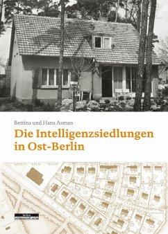 Die Intelligenzsiedlungen in Ost-Berlin - Asmus, Hans-Joachim;Asmus, Bettina