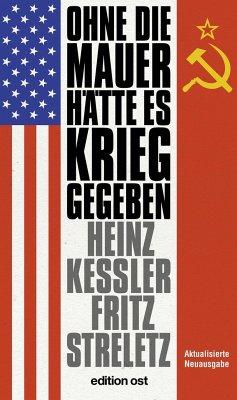 Ohne die Mauer hätte es Krieg gegeben - Keßler, Heinz;Streletz, Fritz