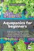 Aquaponics for beginners: Build your own aquaponic garden with gardening skills gor growing organic vegetables. a beginner's guide for herbs and