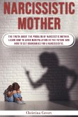 Narcissistic Mothers: The Truth About the Problem of Narcisstic Mother. Learn How to Avoid Manipulation in the Future and How to Set Boundar