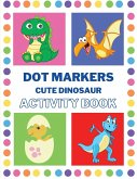 Dot Markers Activity Book Cute Dinosaur: Activity Book with Dinosaur Dot Markers Activity Book for Toddlers Ages 2-4 Fun with Do a Dot Dinosaur Paint