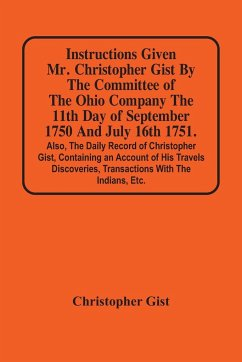 Instructions Given Mr. Christopher Gist By The Committee Of The Ohio Company The 11Th Day Of September 1750 And July 16Th 1751. Also, The Daily Record Of Christopher Gist, Containing An Account Of His Travels Discoveries, Transactions With The Indians, Et - Gist, Christopher