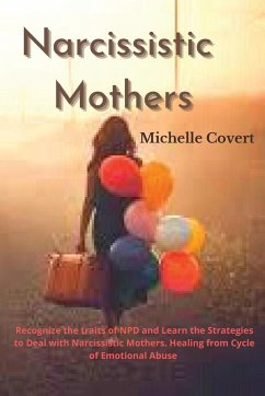 Narcissistic Mothers: Recognize the traits of NPD and Learn the Strategies to Deal with Narcissistic Mothers. Healing from Cycle of Emotiona - Covert, Michelle