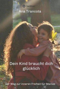 Dein Kind braucht dich glücklich (eBook, ePUB) - Trancota, Ana