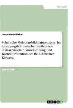 Schulische Meinungsbildungsprozesse. Im Spannungsfeld zwischen freiheitlich demokratischer Grundordnung und Korrekturfunktion des Beutelsbacher Konsens