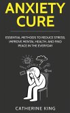 Anxiety Cure: Essential Methods to Reduce Stress, Improve Mental Health, and Find Peace in the Everyday