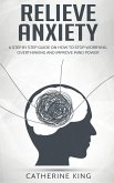 Relieve Anxiety: A Step by Step Guide on How to Stop Worrying, Overthinking and Improve Mind Power