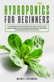 Hydroponics For Beginners: A Comprehensive And Phased Beginner's Guide To Quickly Start Growing Herbs, Fruit And Vegetables And Building A Sustainable And Cheap Hydroponic System At Home (eBook, ePUB)