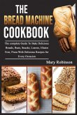 The Bread Machine Cookbook: The complete Guide To Bake Delicious Breads, Buns, Snacks, Loaves, Gluten Free, Pizza With Delicious Recipes for Every