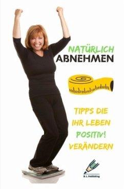 NATÜRLICH ABNEHMEN   Tipps die Ihr Leben positiv! verändern (Format: 12,5 x 19,0 cm) - Publishing, B. L.