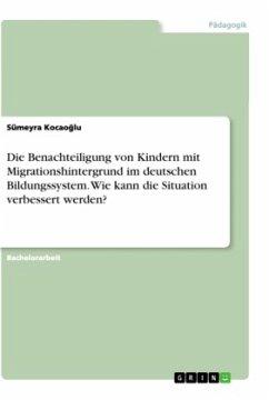 Die Benachteiligung von Kindern mit Migrationshintergrund im deutschen Bildungssystem. Wie kann die Situation verbessert werden?