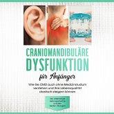 Craniomandibuläre Dysfunktion für Anfänger: Wie Sie CMD auch ohne Medizinstudium verstehen und Ihre Lebensqualität drastisch steigern können - inkl. alternativer Heilungsansätze und den besten Übungen (MP3-Download)