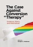 """The Case Against Conversion """"Therapy"""": Evidence, Ethics, and Alternatives"""