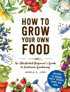 How to Grow Your Own Food: An Illustrated Beginner's Guide to Container Gardening - Judd, Angela S.