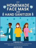 DIY Homemade Face Mask And Hand Sanitizer: Everything You Need to Know About Prevent Yourself and Your Family from Common Flu, Germs and Bacteria