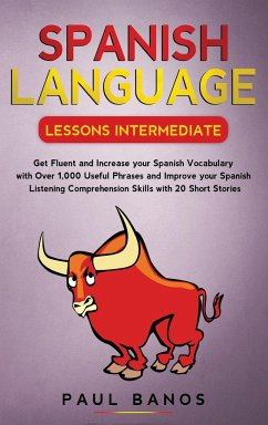 Spanish Language Lessons Intermediate: Get Fluent and Increase your Spanish Vocabulary with Over 1,000 Useful Phrases and Improve your Spanish Listeni - Banos, Paul