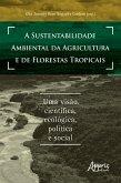 A Sustentabilidade Ambiental da Agricultura e de Florestas Tropicais: Uma Visão Científica, Ecológica, Política e Social (eBook, ePUB)