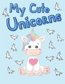 My Cute Unicorns: Coloring Book for Kids 30 Unicorns for you Special Design for girls and boys Perfect gifts for everyone 4-8 Ages Aweso