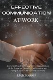 Effective Communication at Work: A practical guide to strengthen communication skills, empathic listening, conversation and dialogue skills to be succ