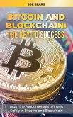 Bitcoin and Blockchain: The Key to Success Learn the Fundamentals to Invest Safely In Bitcoins and Blockchain