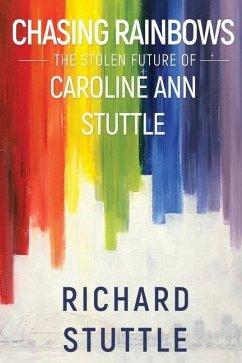Chasing Rainbows: The Stolen Future of Caroline Ann Stuttle - Stuttle, Richard