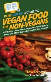 HowExpert Guide to Vegan Food for Non-Vegans: 101 Tips to Learn about Veganism, Cook Vegan Food, and Make Vegan Dishes for Non-Vegans