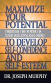 Maximize Your Potential Through the Power of Your Subconscious Mind to Develop Self Confidence and Self Esteem