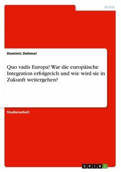 Quo vadis Europa? War die europäische Integration erfolgreich und wie wird sie in Zukunft weitergehen? - Dehmel, Dominic