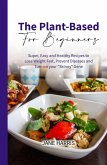 The Plant-Based for Beginners: Super, Easy and Healthy Recipes to Lose Weight Fast, Prevent Diseases and Turn on your