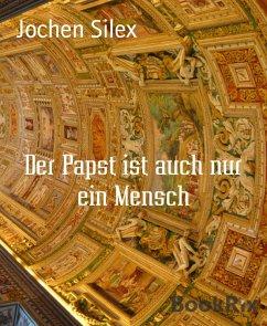 Der Papst ist auch nur ein Mensch (eBook, ePUB) - Silex, Jochen