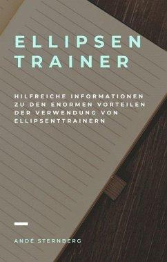 Ellipsentrainer - Hilfreiche Informationen zu den enormen Vorteilen der Verwendung von Ellipsentrainern (eBook, ePUB) - Sternberg, Andre